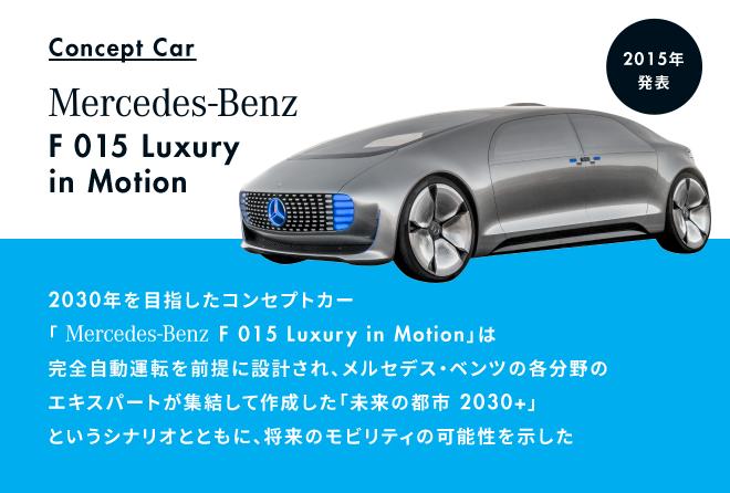 2015年Concept Car Mercedes-Benz F 015 Luxury in Motion。2030年を目指したコンセプトカー「Mercedes-Benz F 015 Luxury in Motion」は完全自動運転を前提に設計され、メルセデス・ベンツの各分野のエキスパートが集結して作成した「未来の都市 2030+」というシナリオとともに、将来のモビリティの可能性を示した