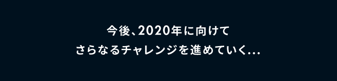 今後、2020年に向けてさらなるチャレンジを進めていく…