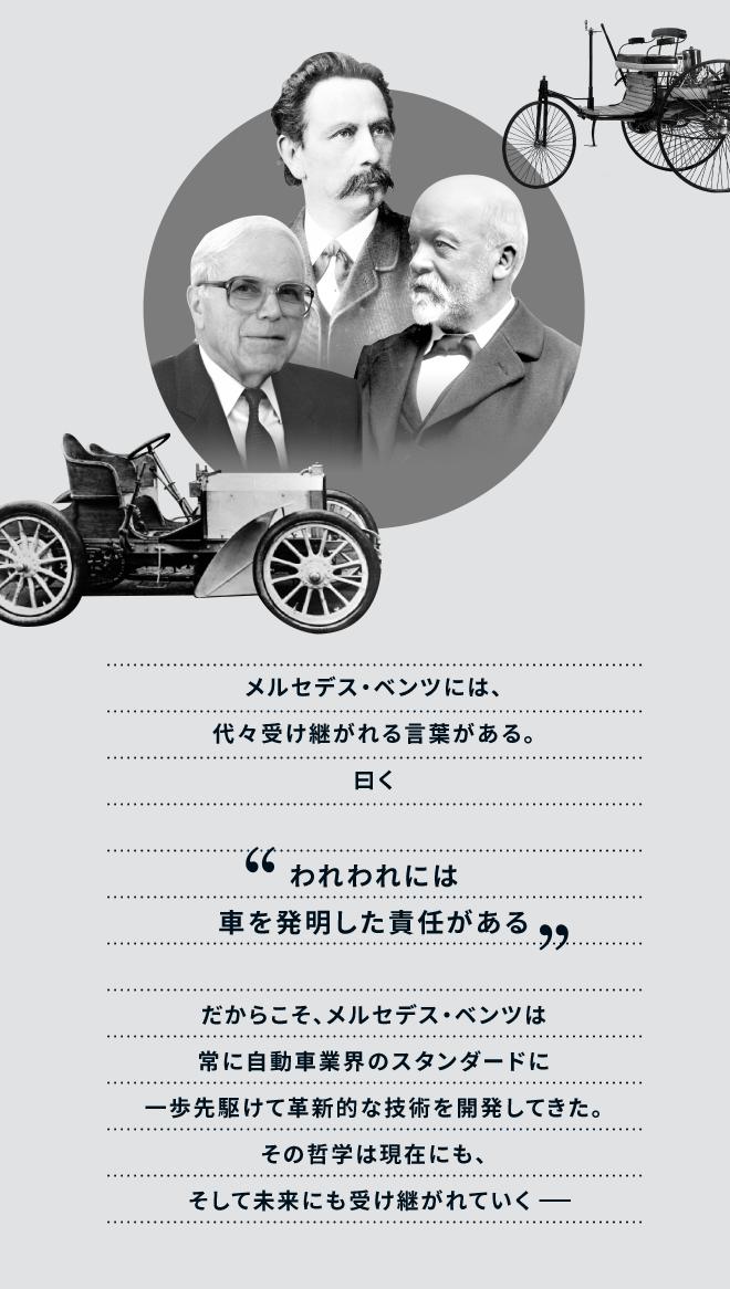 メルセデス・ベンツには、代々受け継がれる言葉がある。曰く「われわれには車を発明した責任がある」だからこそ、メルセデス・ベンツは常に自動車業界のスタンダードに一歩先駆けて革新的な技術を開発してきた。その哲学は現在にも、そして未来にも受け継がれていく−